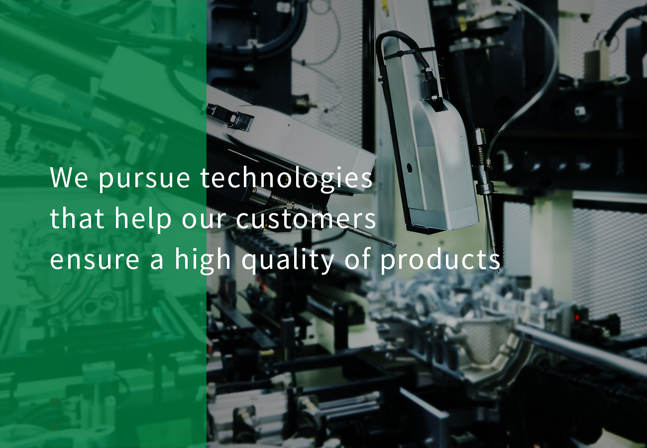 We pursue technologiesthat help our customers ensure a high quality of products